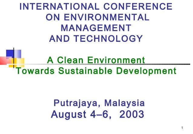 INTERNATIONAL CONFERENCE ON ENVIRONMENTAL MANAGEMENT AND TECHNOLOGY A Clean Environment Towards Sustainable Development Pu...