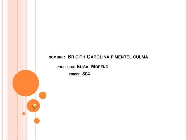 NOMBRE: BRIGITH CAROLINA PIMENTEL CULMA PROFESOR: ELISA MORENO CURSO: 804