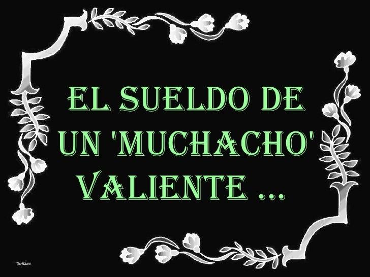 EL SUELDO DE UN 'MUCHACHO' VALIENTE ...