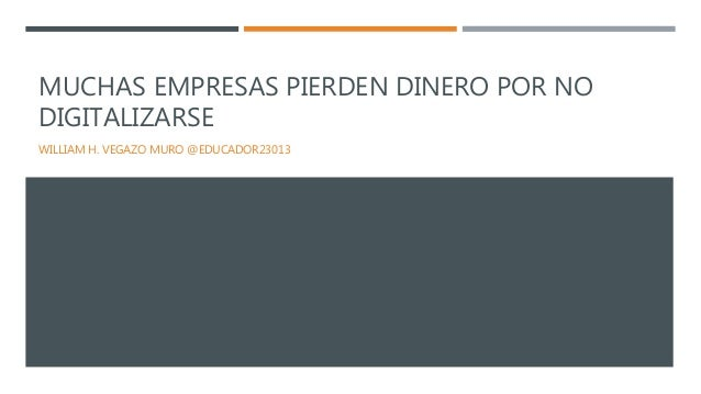 MUCHAS EMPRESAS PIERDEN DINERO POR NO DIGITALIZARSE WILLIAM H. VEGAZO MURO @EDUCADOR23013