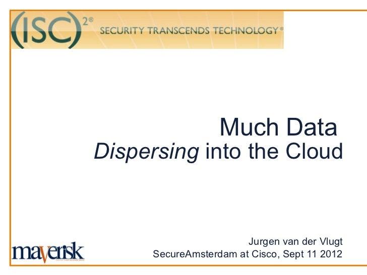 Much DataDispersing into the Cloud                       Jurgen van der Vlugt     SecureAmsterdam at Cisco, Sept 11 2012