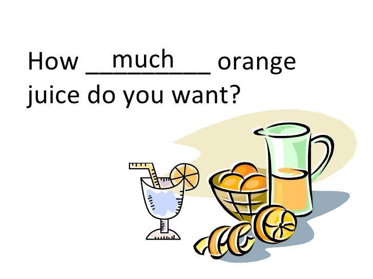 muchHow _________ orangejuice do you want?
