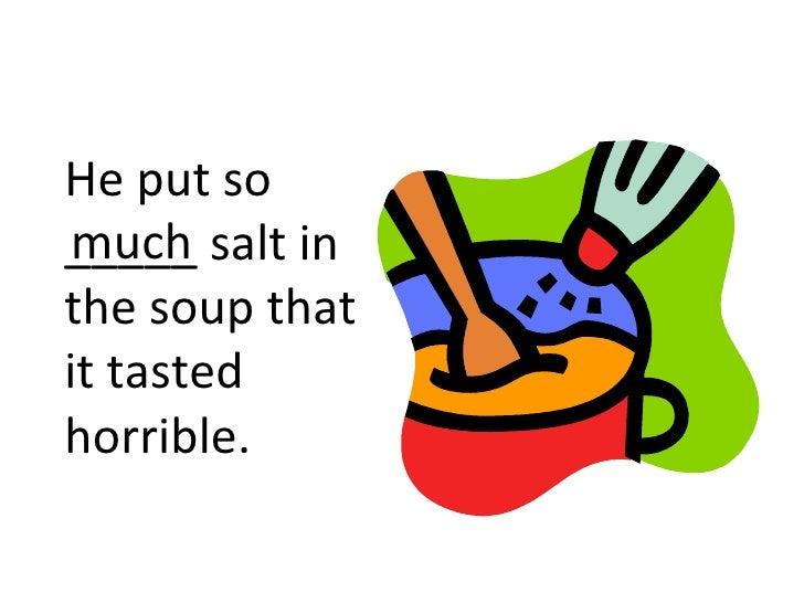 He put so much_____ salt inthe soup thatit tastedhorrible.