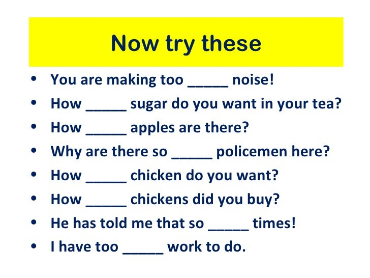 Now try these•   You are making too _____ noise!•   How _____ sugar do you want in your tea?•   How _____ apples are there...