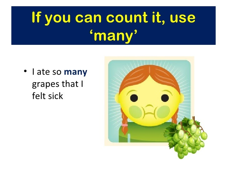 If you can count it, use          'many'• I ate so many  grapes that I  felt sick