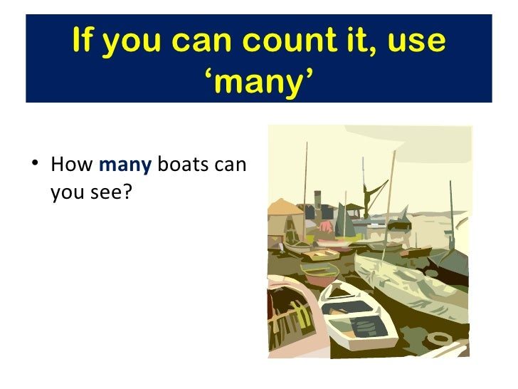 If you can count it, use            'many'• How many boats can  you see?
