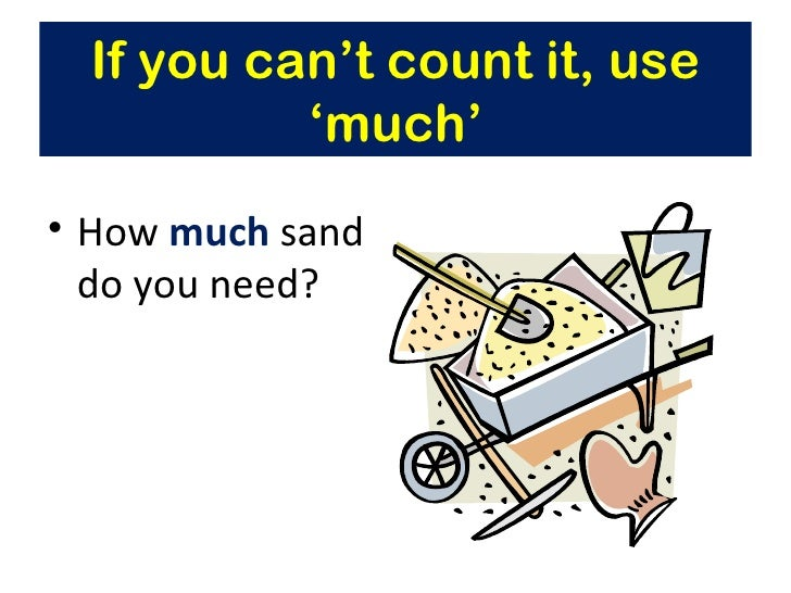 If you can't count it, use           'much'• How much sand  do you need?