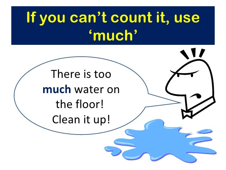 If you can't count it, use         'much'   There is too  much water on    the floor!   Clean it up!