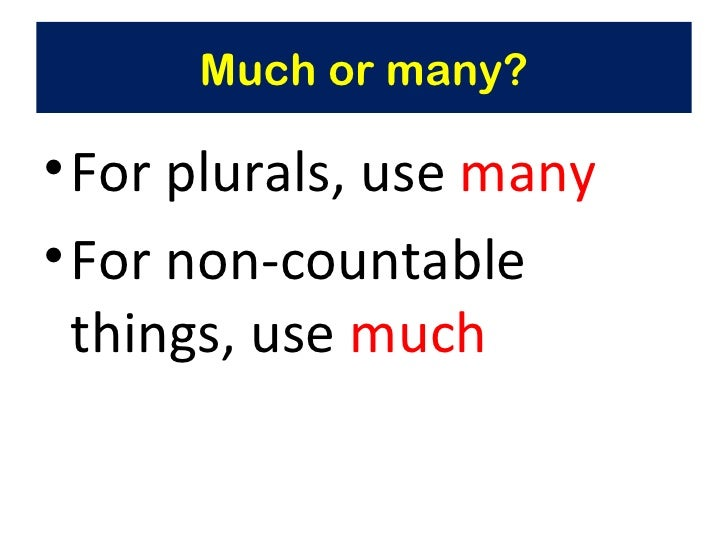 Much or many?• For plurals, use many• For non-countable  things, use much