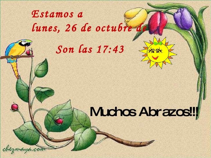 Muchos Abrazos!!! Estamos a  lunes, 26 de octubre de 2009 Son las  17:42