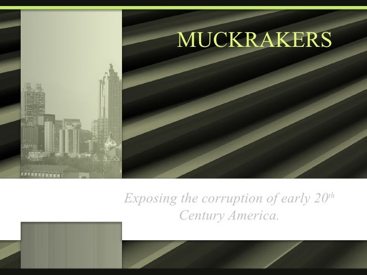 MUCKRAKERS Exposing the corruption of early 20 th  Century America.