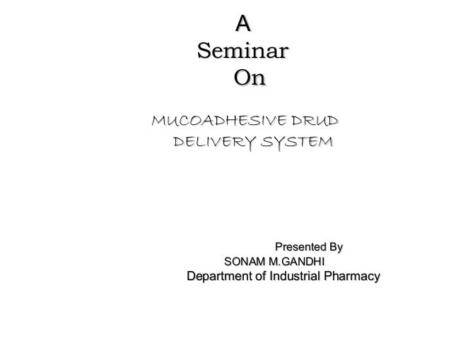 A    Seminar      OnMUCOADHESIVE DRUD  DELIVERY SYSTEM                Presented By         SONAM M.GANDHI   Department of ...