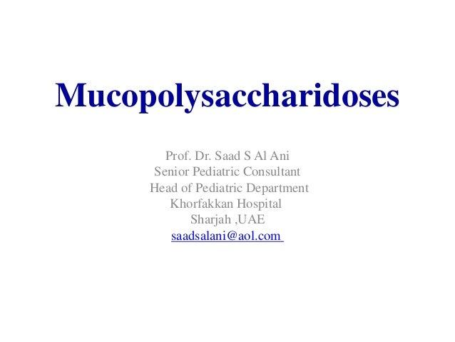 Mucopolysaccharidoses Prof. Dr. Saad S Al Ani Senior Pediatric Consultant Head of Pediatric Department Khorfakkan Hospital...