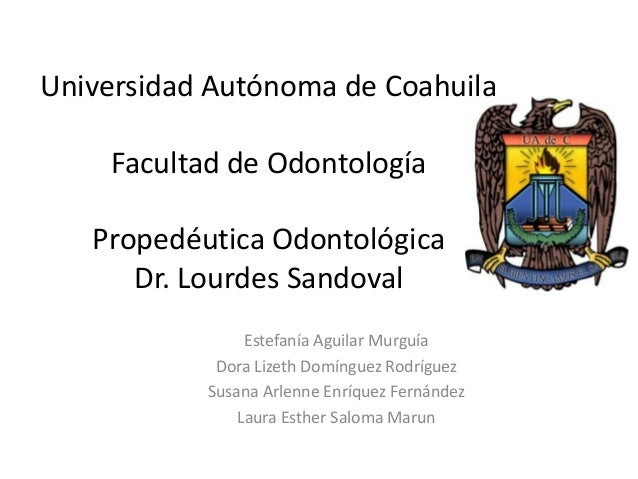 Universidad Autónoma de Coahuila Facultad de Odontología Propedéutica Odontológica Dr. Lourdes Sandoval Estefanía Aguilar ...