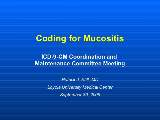 Coding for Mucositis ICD-9-CM Coordination andMaintenance Committee Meeting           Patrick J. Stiff, MD    Loyola Unive...