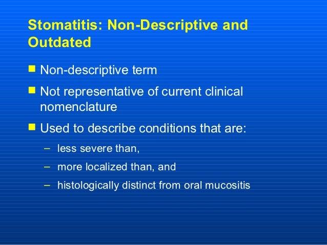 Stomatitis: Non-Descriptive andOutdated Non-descriptive term Not representative of current clinical  nomenclature Used ...