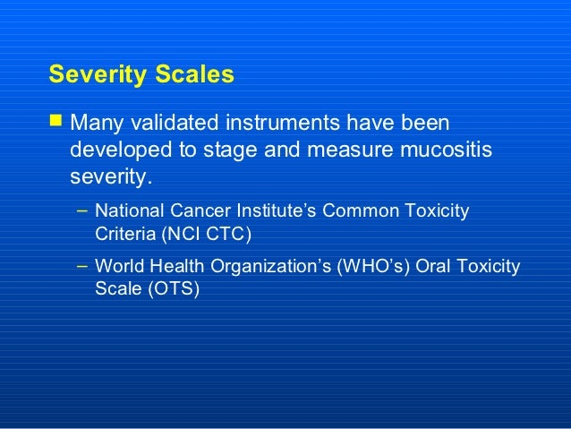 Severity Scales Many validated instruments have been  developed to stage and measure mucositis  severity.  – National Can...