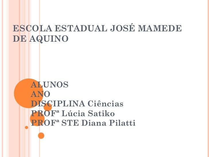 ESCOLA ESTADUAL JOSÉ MAMEDE DE AQUINO ALUNOS  ANO  DISCIPLINA Ciências  PROFª Lúcia Satiko PROFª STE Diana Pilatti