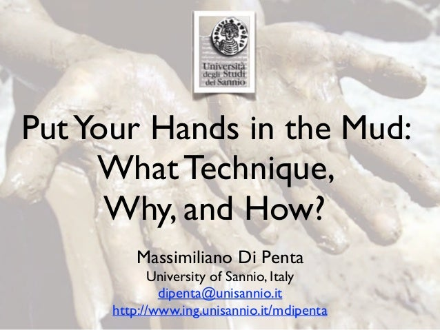 PutYour Hands in the Mud: What Technique, Why, and How? Massimiliano Di Penta University of Sannio, Italy dipenta@unisanni...