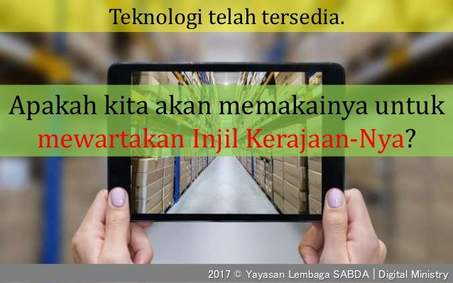 Teknologi telah tersedia. 2017 © Yayasan Lembaga SABDA | Digital Ministry Apakah kita akan memakainya untuk mewartakan Inj...