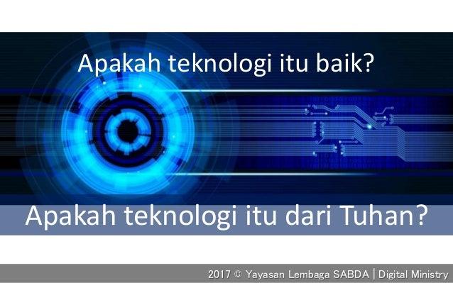 Apakah teknologi itu baik? Apakah teknologi itu dari Tuhan? 2017 © Yayasan Lembaga SABDA | Digital Ministry
