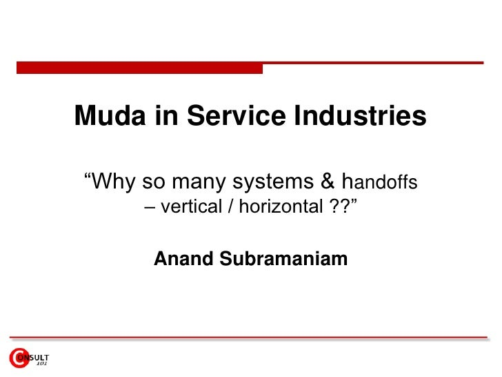 "Muda in Service Industries""Why so many systems & handoffs     – vertical / horizontal ??""      Anand Subramaniam"