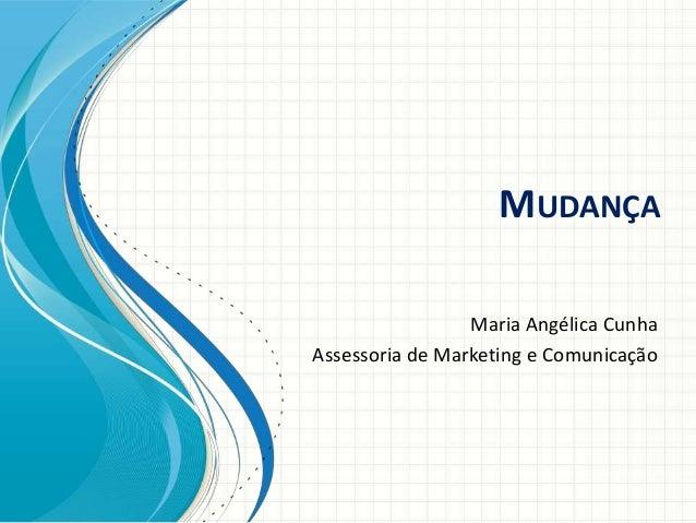 MUDANÇA Maria Angélica Cunha Assessoria de Marketing e Comunicação