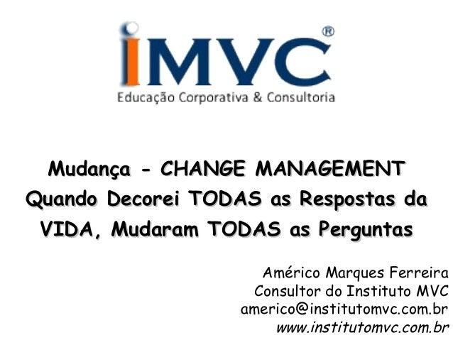 Mudança - CHANGE MANAGEMENT Quando Decorei TODAS as Respostas da VIDA, Mudaram TODAS as Perguntas Américo Marques Ferreira...