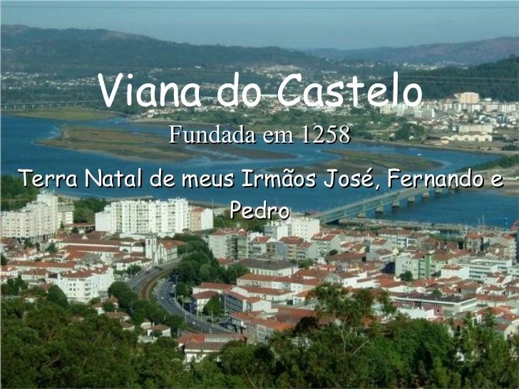 Terra Natal de meus Irmãos José, Fernando e Pedro Fundada em 1258 Viana do Castelo