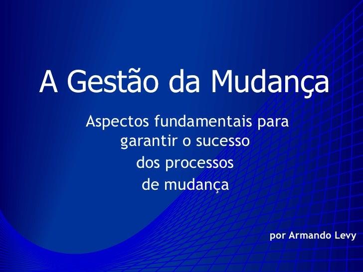 A Gestão da Mudança    Aspectos fundamentais para        garantir o sucesso          dos processos           de mudança   ...