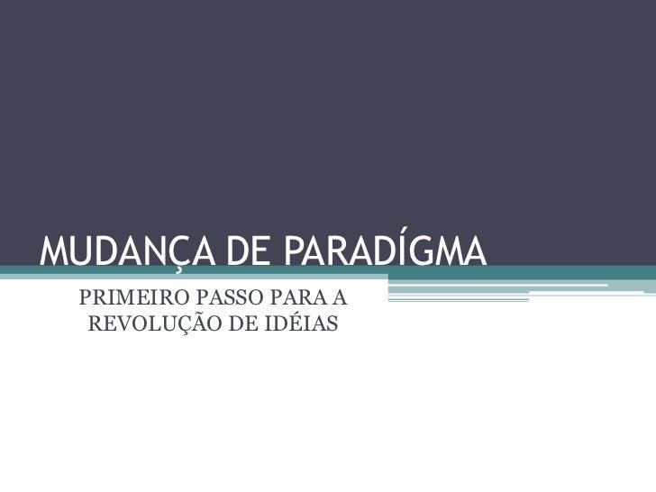 MUDANÇA DE PARADÍGMA<br />PRIMEIRO PASSO PARA A REVOLUÇÃO DE IDÉIAS<br />