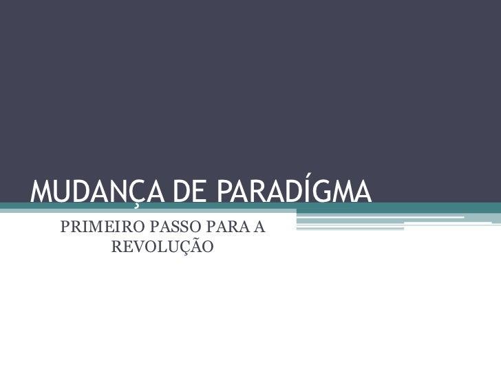 MUDANÇA DE PARADÍGMA<br />PRIMEIRO PASSO PARA A REVOLUÇÃO<br />