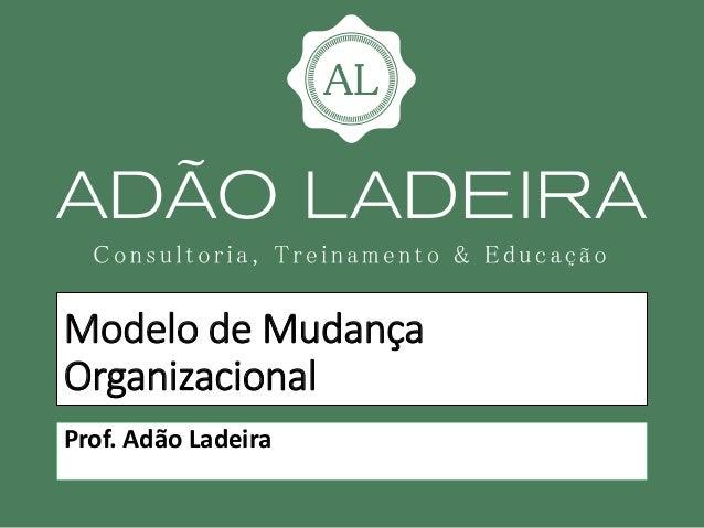 Modelo de Mudança Organizacional Prof. Adão Ladeira
