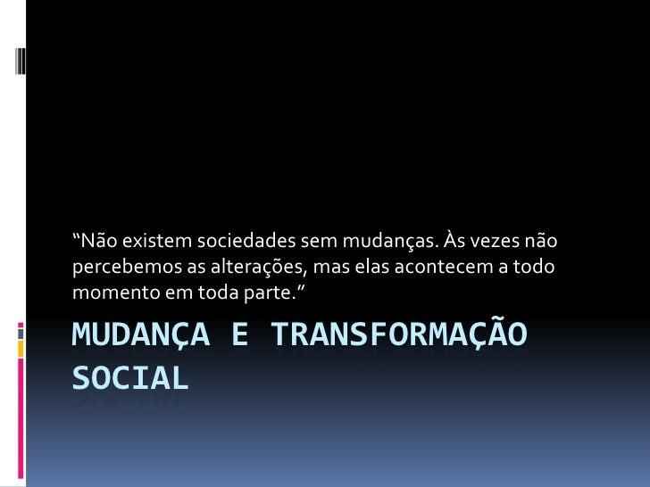 """""""Não existem sociedades sem mudanças. Às vezes nãopercebemos as alterações, mas elas acontecem a todomomento em toda parte..."""