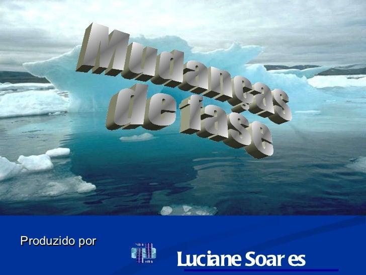 Mudanças de fase Produzido   por   Luciane Soares