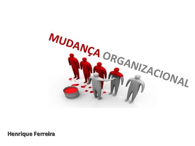 MUDANÇA ORGANIZACIONAL Henrique FerreiraHenrique Ferreira
