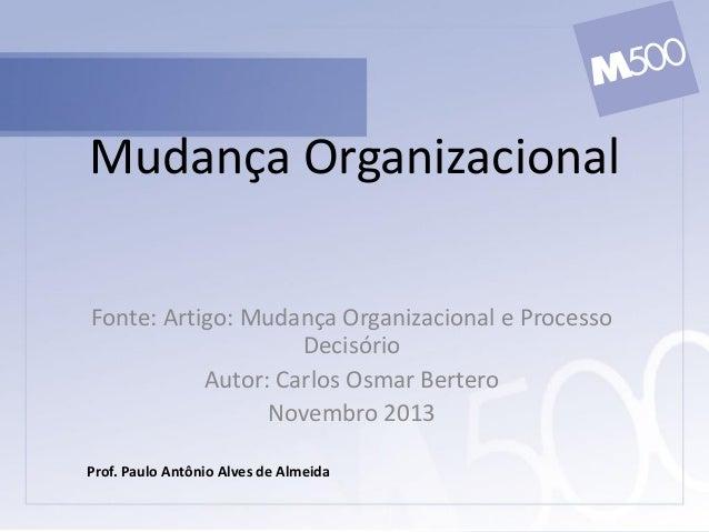 Mudança Organizacional Fonte: Artigo: Mudança Organizacional e Processo Decisório Autor: Carlos Osmar Bertero Novembro 201...