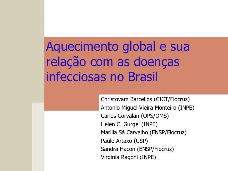 Aquecimento global esua relação com as doenças infecciosas no Brasil  Christovam Barcellos (CICT/Fiocruz) Antonio Miguel ...