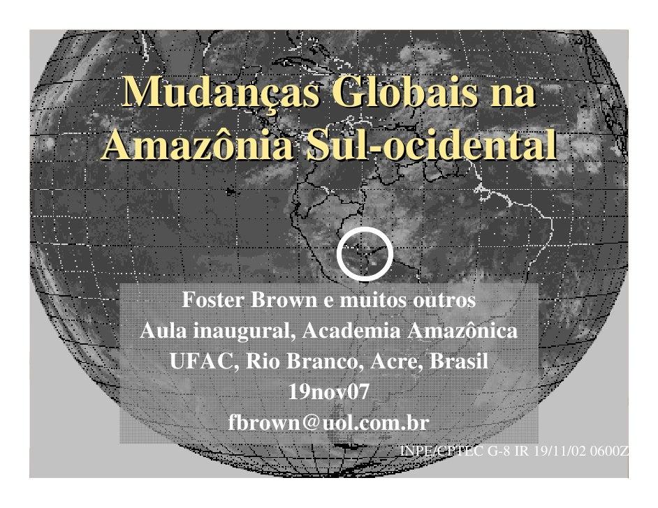 Mudanças Globais na Amazônia Sul-ocidental        Foster Brown e muitos outros  Aula inaugural, Academia Amazônica    UFAC...