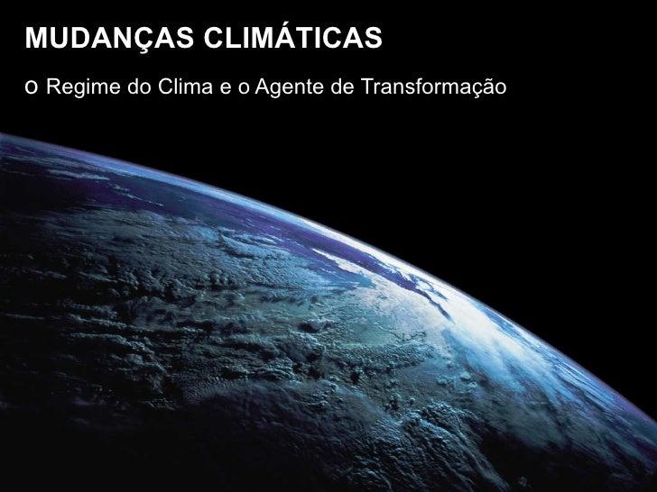 MUDANÇAS CLIMÁTICAS o  Regime do Clima e o Agente de Transformação
