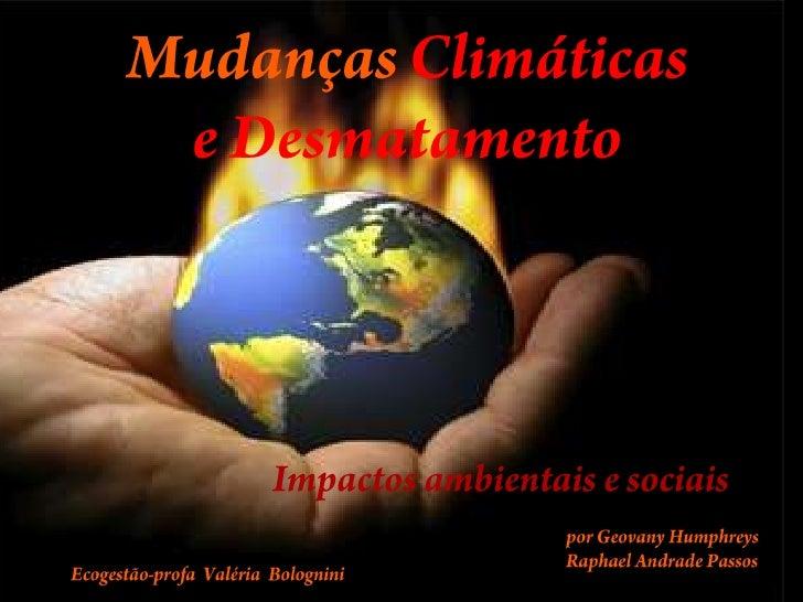 Mudanças Climáticase Desmatamento<br />               Impactos ambientais e sociais<br />por Geovany Humphreys<br />Raphae...