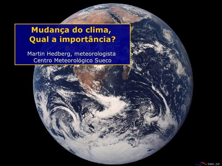 Mudan ç a do clima,  Qual a import â ncia? Martin Hedberg, meteorologista  Centro Meteorológico Sueco