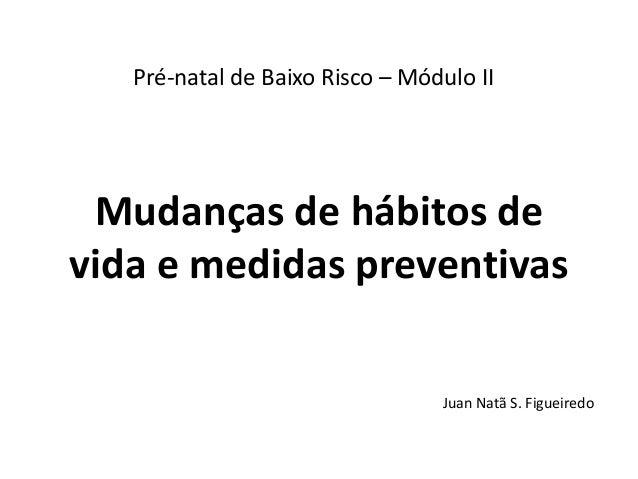 Pré-natal de Baixo Risco – Módulo II  Mudanças de hábitos de vida e medidas preventivas Juan Natã S. Figueiredo