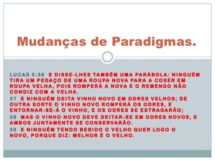 Mudanças de Paradigmas.<br />Lucas 5:36  E disse-lhes também uma parábola: Ninguém tira um pedaço de uma roupa nova para a...
