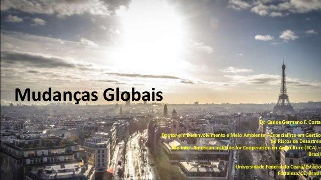 Mudanças Globais Dr. Carlos Germano F. Costa Doutor em Desenvolvimento e Meio Ambiente – Especialista em Gestão de Riscos ...