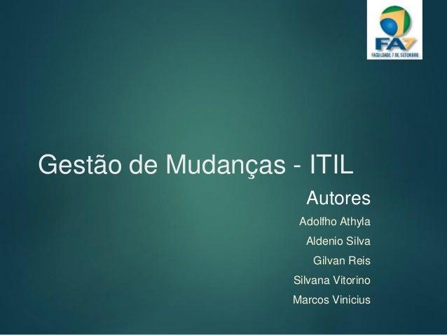Gestão de Mudanças - ITIL Autores Adolfho Athyla Aldenio Silva Gilvan Reis Silvana Vitorino Marcos Vinicius