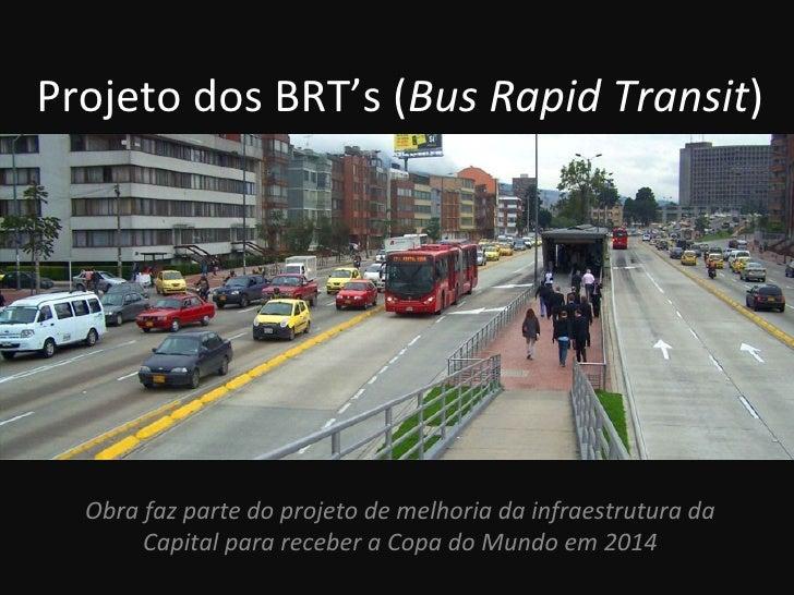 Projeto dos BRT's (Bus Rapid Transit)  Obra faz parte do projeto de melhoria da infraestrutura da       Capital para receb...