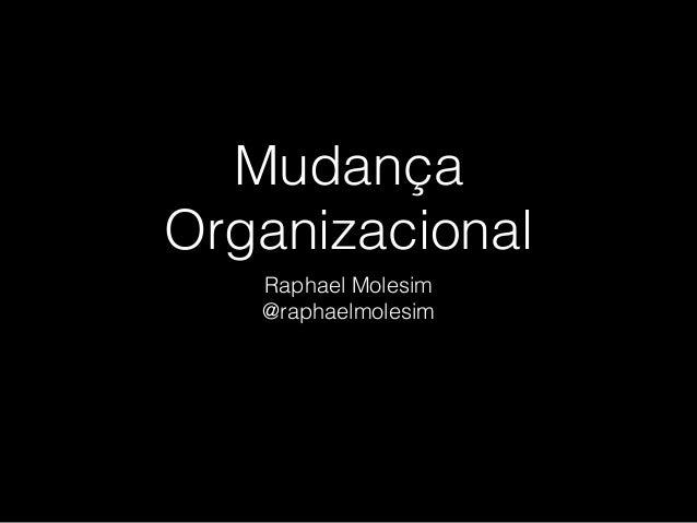 Mudança Organizacional Raphael Molesim @raphaelmolesim