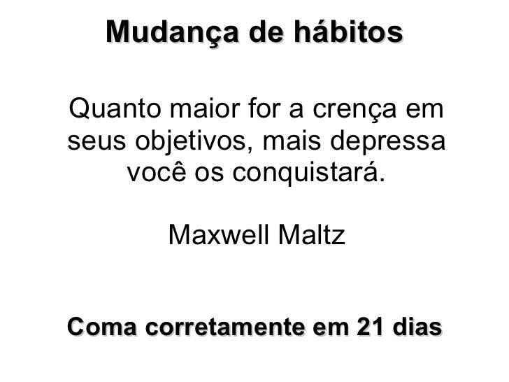 Quanto maior for a crença em seus objetivos, mais depressa você os conquistará.  Maxwell Maltz  Mudança de hábitos  Coma c...