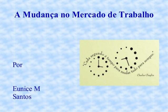 A Mudança no Mercado de Trabalho Por Eunice M Santos